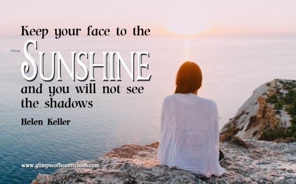 Keep your face to the sunshine and you will not see the shadows Helen Keller