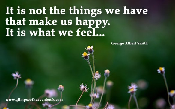 It is not the things we have that make us happy. It is what we feel... George Albert Smith