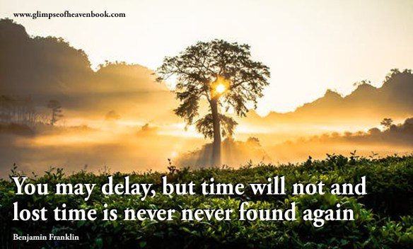You may delay, but time will not and lost time is never never found again Benjamin Franklin