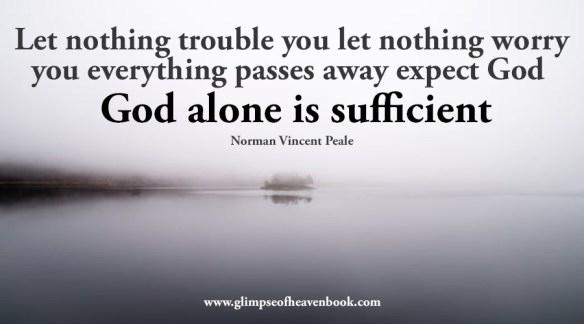 Let nothing trouble you let nothing worry you everything passes away expect God God alone is sufficient Norman Vincent Peale