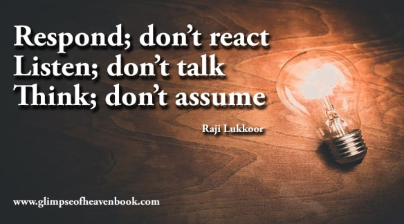 Respond; don't react Listen; don't talk Think; don't assume Raji Lukkoor