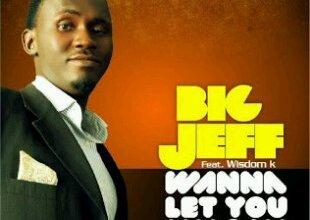 Photo of MUSIC : BiG JEFF – Wanna Let You Know (Feat Wisdom K)