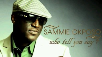 Photo of VidEo Premiere : Sammie Okposo – Who Tell You Say [WatcH + DownloAd]