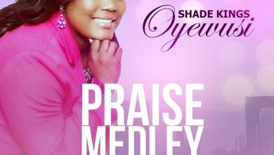 Photo of Shade Kings Oyewusi – Praise Medley   Audio