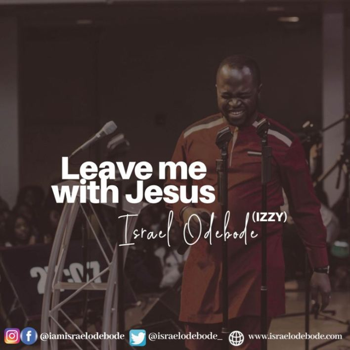 Israel Odebode - Leave me with Jesus