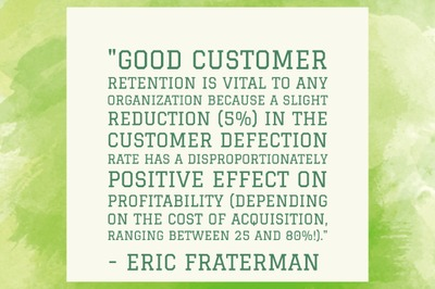 """Good customer retention is vital to any organization because a slight reduction (5%) in the customer defection rate has a disproportionately positive effect on profitability (depending on the cost of acquisition, ranging between 25 and 80%!)."" - Eric Fraterman"