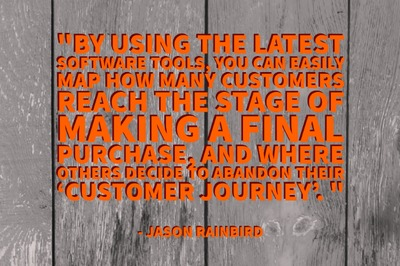 """By using the latest software tools, you can easily map how many customers reach the stage of making a final purchase, and where others decide to abandon their 'customer journey'."" - Jason Rainbird"