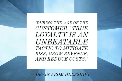 """During the 'Age of the Customer,' true loyalty is an unbeatable tactic to mitigate risk, grow revenue, and reduce costs."" - Devin from Helpshift"