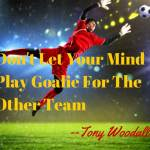 Don't Let Your Mind Play Goalie For the Other Team