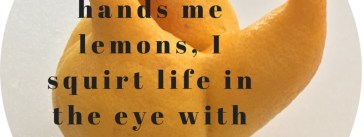 When life hands me lemons , I squirt life in the eye with the lemons. Josh Shipp