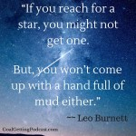 If you reach for a star you might not get it. But, you won't come up with a handful of mud either. Leo Burnett