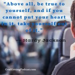 Above All Be True to Yourself and if you can't put your heart in it, get out of it. Hardy Jackson