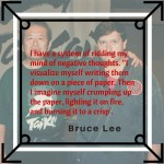 "I have a system of ridding my mind of negative thoughts. ""I visualize myself writing them down on a piece of paper. Then I imagine myself crumpling up the paper, lighting it on fire, and burning it to a crisp'. Bruce Lee"
