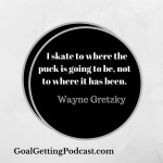 Wayne Gretzky - I Skate to where the puck is going, not to where it's been.