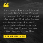 If you imagine less, less will be what you undoubtedly deserve. Do what you love and don't stop until you get what you love. Work as hard as you can, imagine immensities, don't compromise and don't waste time. Start Now. Not 20 years from now, not two weeks from now. Now! Debbie Millman