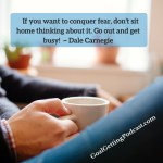 If you want to conquer fear, don't sit home thinking about it. Go out and get busy! ~ Dale Carnegie