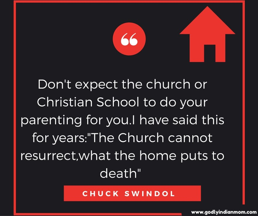 Don't expect the church or Christian School to do your parenting for you.I have said this for years--The Church cannot resurrect,what the home puts to death- - Chuck Swindol