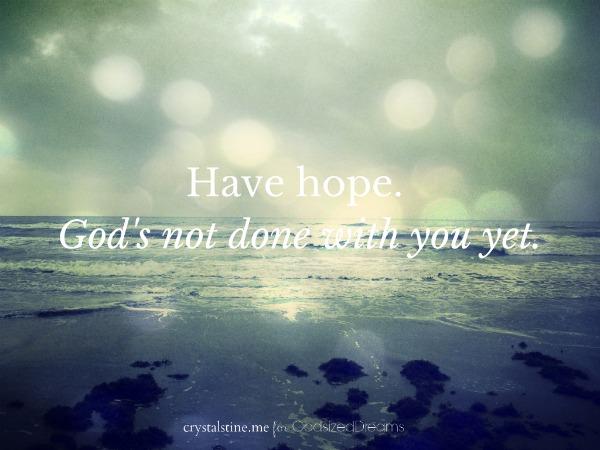 Have hope.God's not done with you yet. - godsizeddreams.com