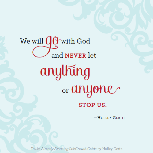 We will go with God and never let anything or anyone stop us.
