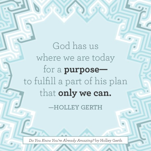 God has us where we are today for a purpose - to fulfill a part of His plan only we can.