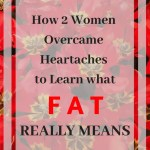 How 2 Women Overcame Heartaches to Learn what FAT Really Means