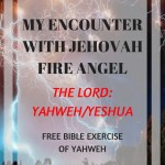 MY ENCOUNTER WITH JEHOVAH FIRE ANGEL: The LORD, Yahweh, Yeshua with free Bible exercise of Yahweh