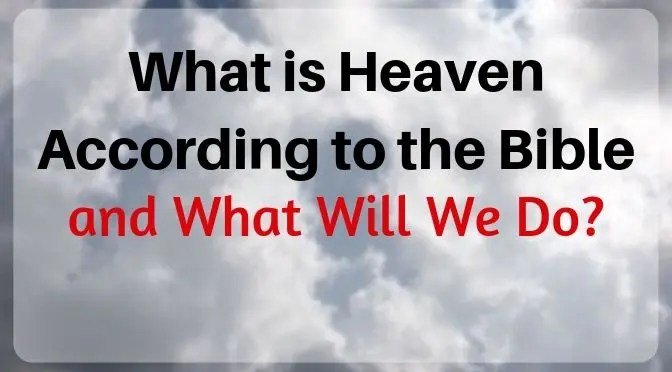 What is Heaven According to the Bible and What Will We Do?