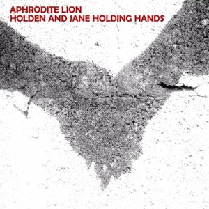 Aphrodite Lion – Holden And Jane Holding Hands EP – Review
