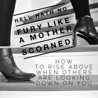 Hell Hath No Fury Like a Mother Scorned: How to Rise Above When Others Are Looking Down on You