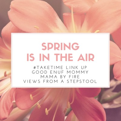 April #TAKETIME Link Up: Spring Is In the Air