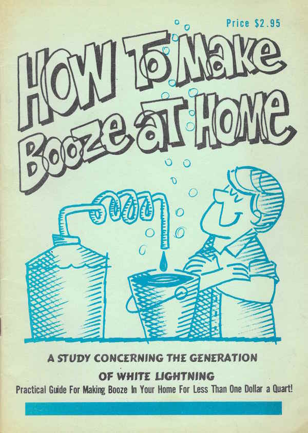 How To Make Booze At Home: A Study Concerning The Generation Of White Lightning - A Practical Guide For Making Booze In Your Home For Less Than A Dollar A Quart!