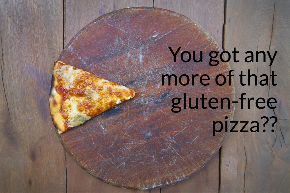 You got any more of that gluten-free pizza_