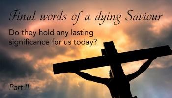 Going Deeper: Final words of a dying Saviour, Part I