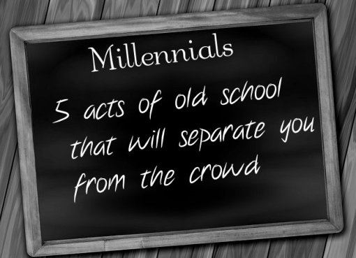 Millennials: 5 acts of old school that will separate you from the crowd