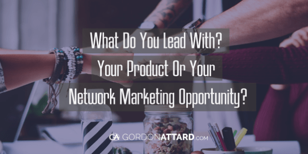 What Do You Lead With? Your Product Or Your Network Marketing Opportunity?
