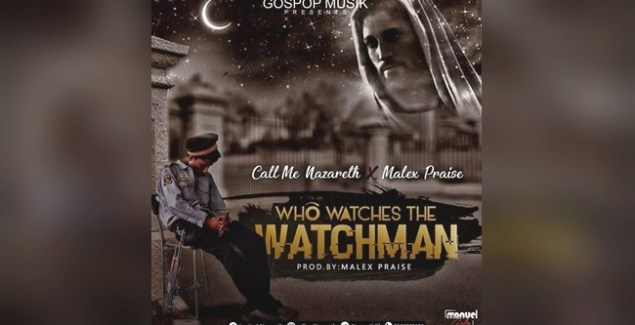 Call Me Nazareth ft Malex Praise Who Watches the Watchman
