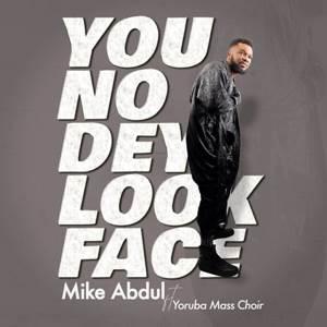 Mike Abdul You No Dey Look Face Ft. Yoruba Mass Choir [Mp3 + Lyrics]