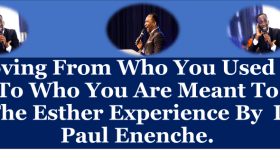 Moving From Who You Used To Be To Who You Are Meant To Be – The Esther Experience By Dr. Paul Enenche.