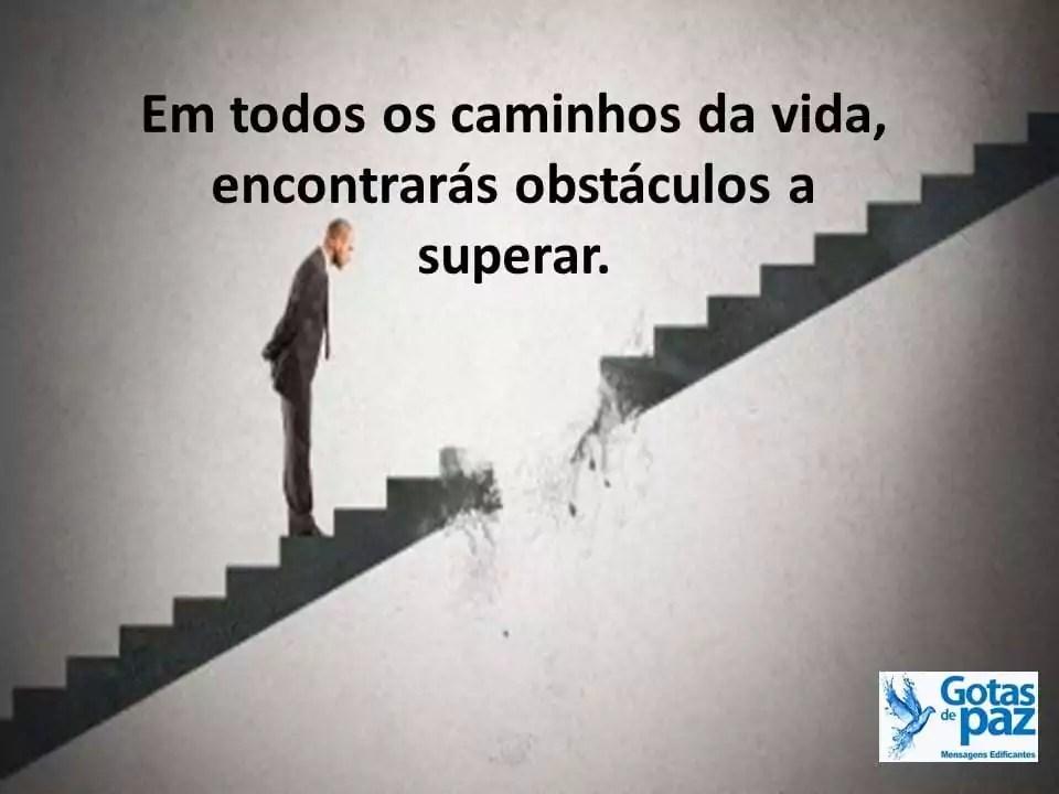 Em todos os caminhos da vida, encontrarás obstáculos a superar.