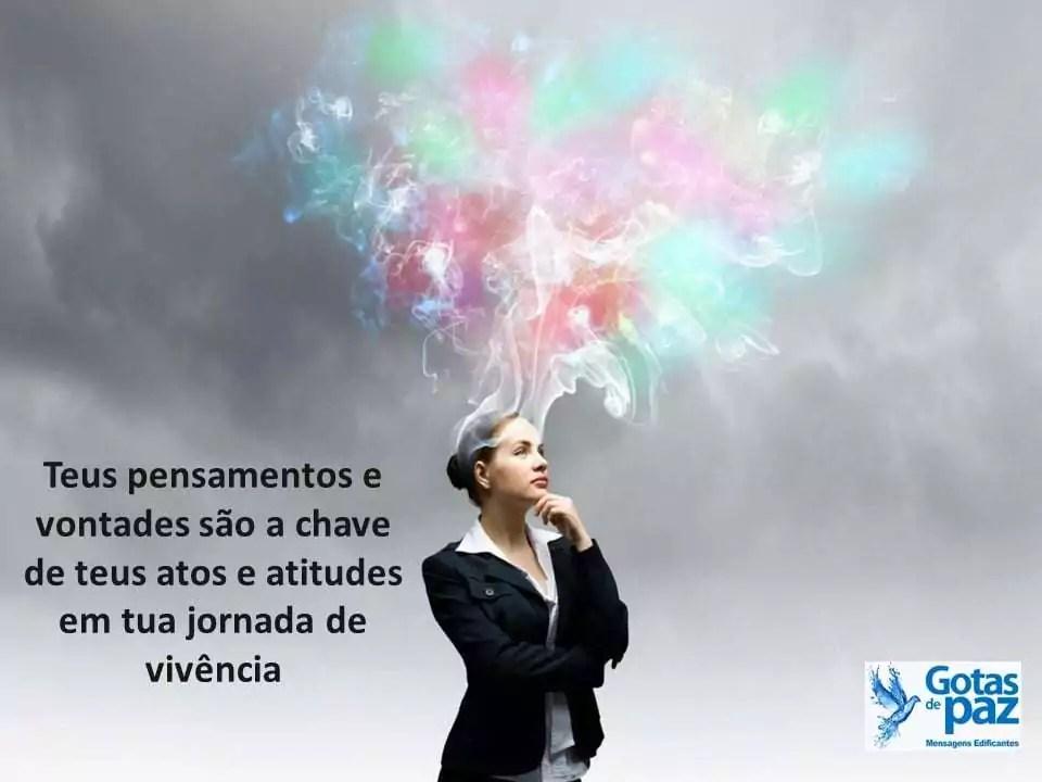 Teus pensamentos e vontades são a chave de teus atos e atitudes em tua jornada de vivência....