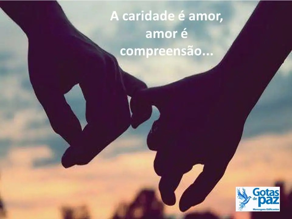 A caridade é amor, amor é compreensão...