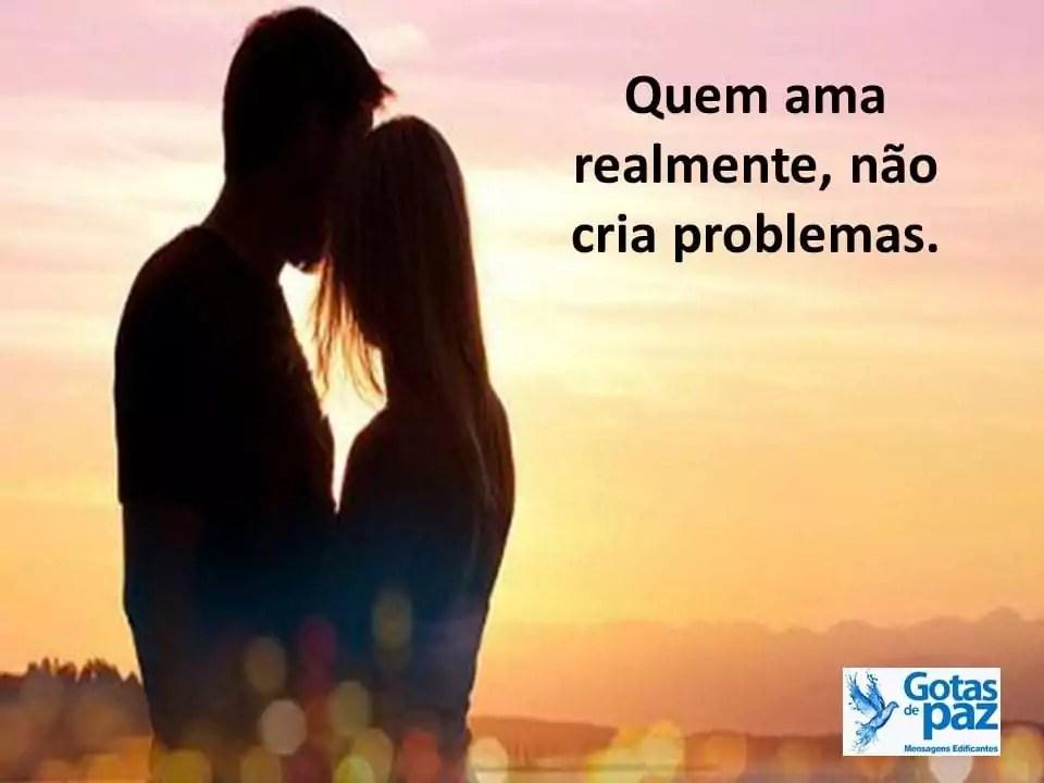 Quem ama realmente, não cria problemas.