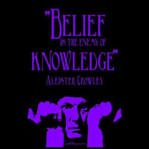 """""""Belief is the enemy of knowledge,"""" Aleister Crowley"""
