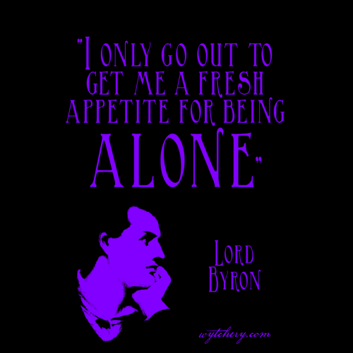 """""""I only go out to get me a fresh appetite for being alone,"""" Lord Byron"""
