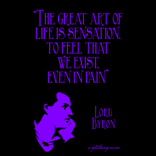 """The great art of life is sensation, to feel that we exist, even in pain,"" Lord Byron"