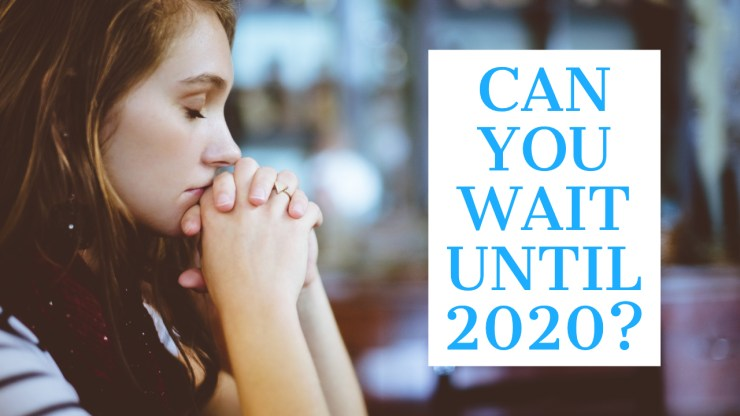 Don't Wait If You Can't Wait Until 2020