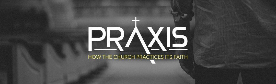 Praxis: How the Church Practices It's Faith - Sermon Series - Grace Community Church