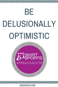 Be delusionally optimistic. Skirt Sports Ambassador. Amy Connell | GracedHealth.com