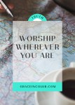 Worship wherever you are