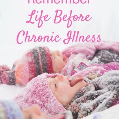 It's Important To Remember Life Before Chronic Illness